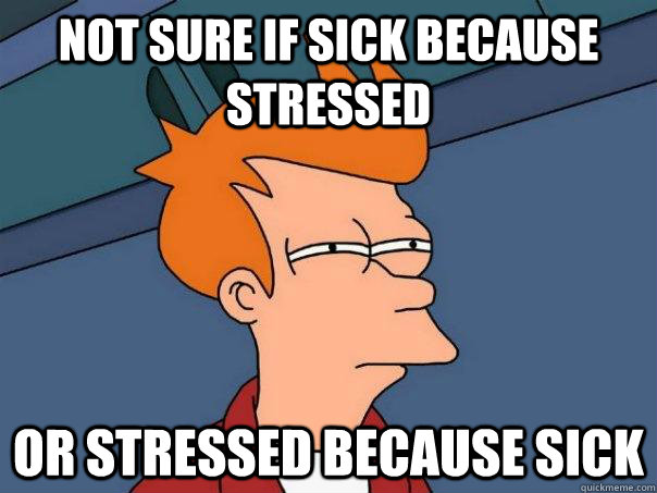not sure if sick because stressed or stressed because sick - Futurama Fry