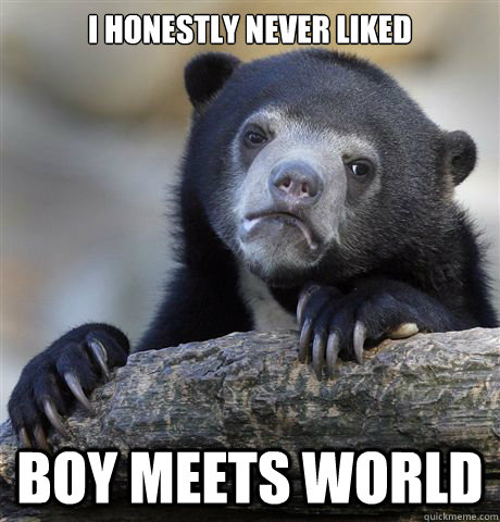 i honestly never liked boy meets world - Confession Bear