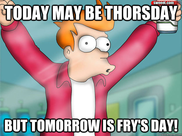 today may be thorsday but tomorrow is frys day - 