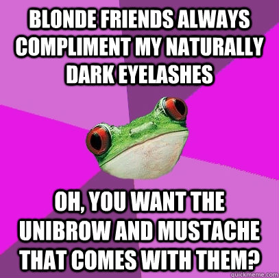 blonde friends always compliment my naturally dark eyelashes - Foul Bachelorette Frog