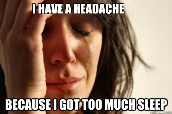 i have a headache because i got too much sleep - First World Problems