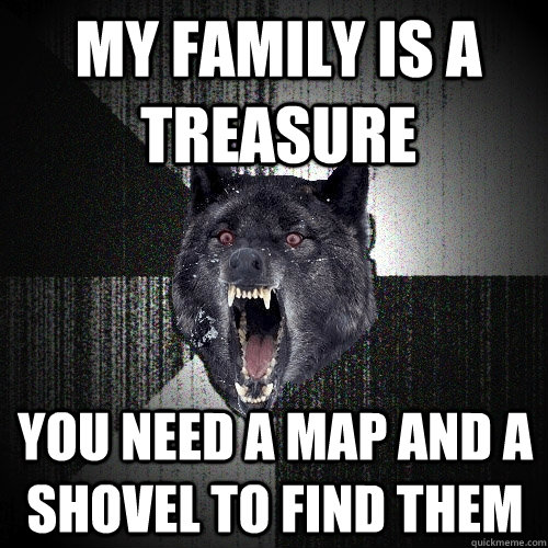 my family is a treasure you need a map and a shovel to find  - Insanity Wolf