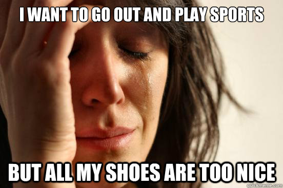 i want to go out and play sports but all my shoes are too ni - First World Problems