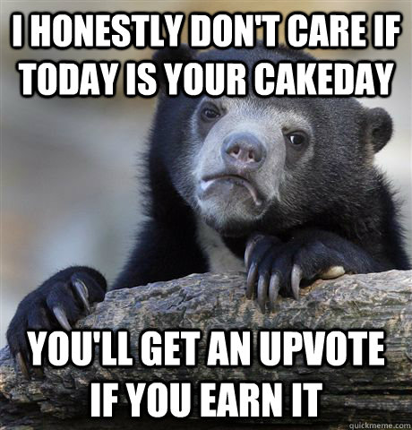 i honestly dont care if today is your cakeday youll get an - Confession Bear
