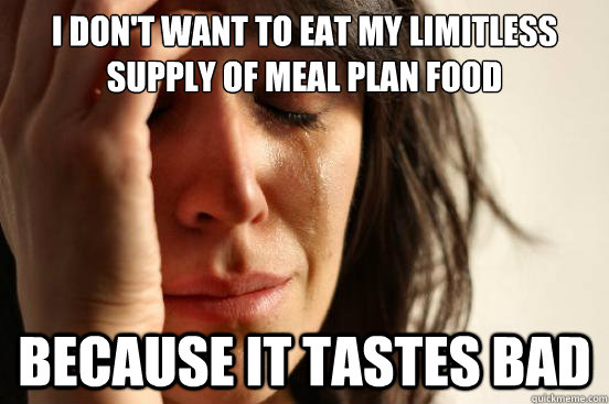 i dont want to eat my limitless supply of meal plan food be - First World Problems