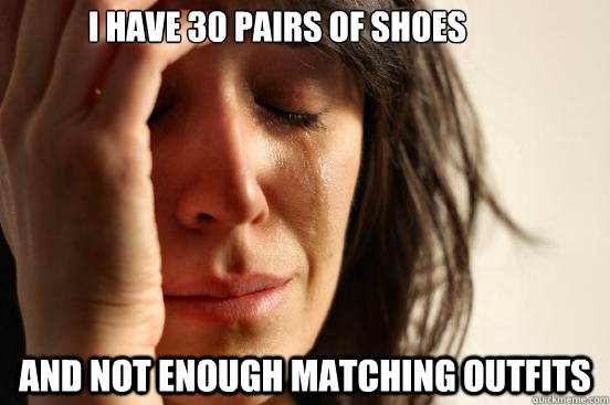 i have 30 pairs of shoes and not enough matching outfits - First World Problems