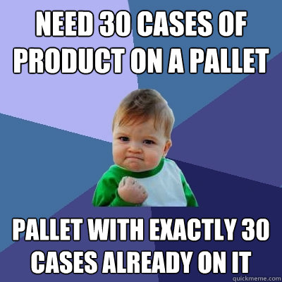 need 30 cases of product on a pallet pallet with exactly 30  - Success Kid