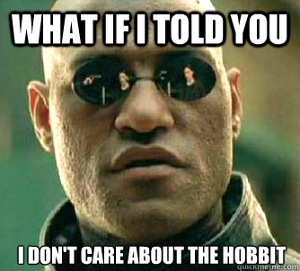 what if i told you i dont care about the hobbit - What if I told you