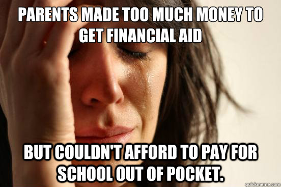 parents made too much money to get financial aid but couldn - First World Problems