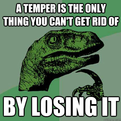 a temper is the only thing you cant get rid of by losing it - Philosoraptor