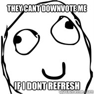 they cant downvote me if i dont refresh - 