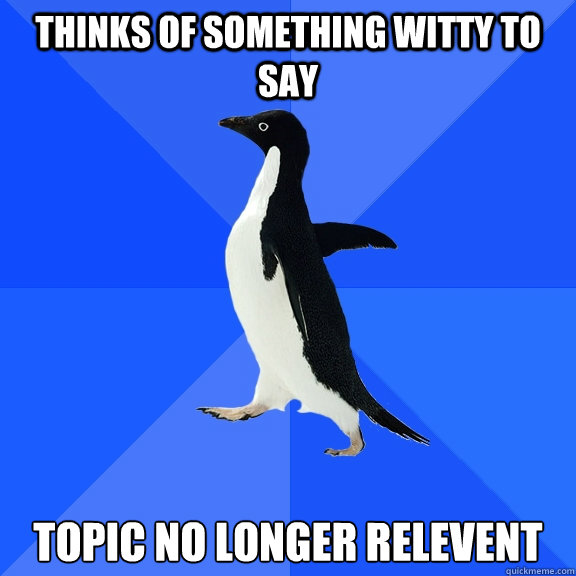 thinks of something witty to say topic no longer relevent - Socially Awkward Penguin