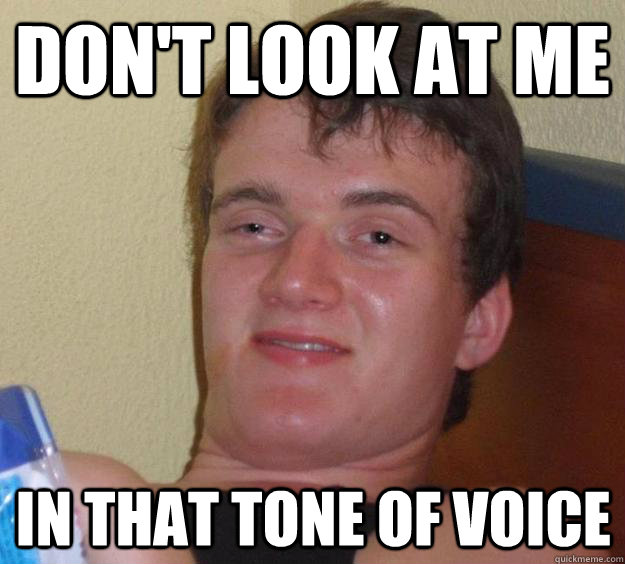 dont look at me in that tone of voice - 10 Guy