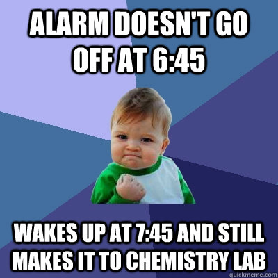 alarm doesnt go off at 645 wakes up at 745 and still make - Success Kid