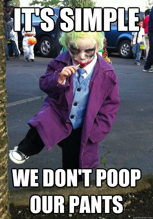 its simple we dont poop our pants - Joker kid