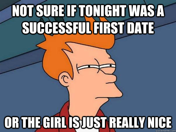 not sure if tonight was a successful first date or the girl  - Futurama Fry