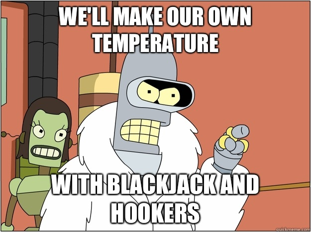 Well make our own temperature WITH BLACKJACK AND HOOKERS - BENDER STATE MEET