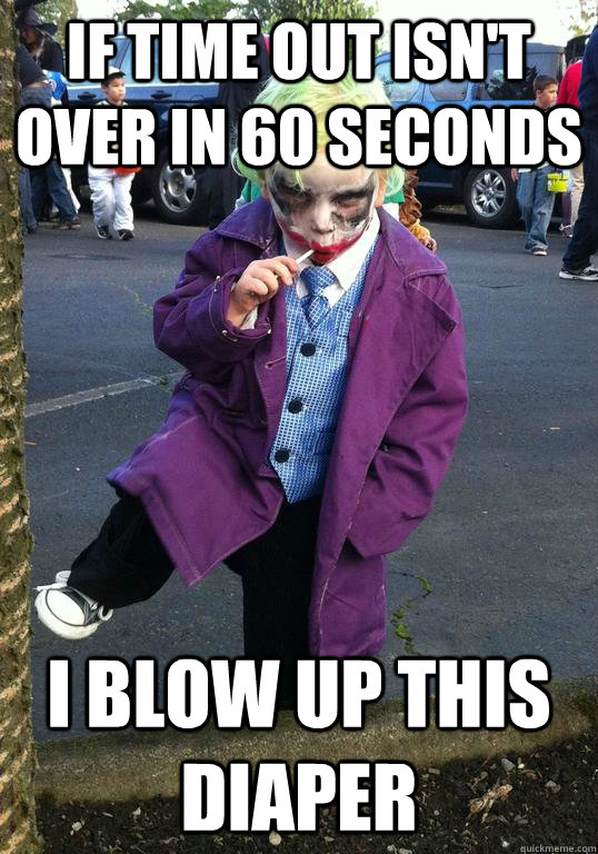 if time out isnt over in 60 seconds i blow up this diaper - Joker kid