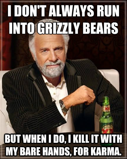 i dont always run into grizzly bears but when i do i kill - Most Interesting Man