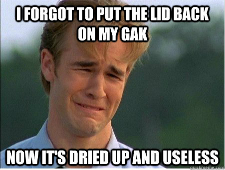 i forgot to put the lid back on my gak now its dried up and - 1990s Problems