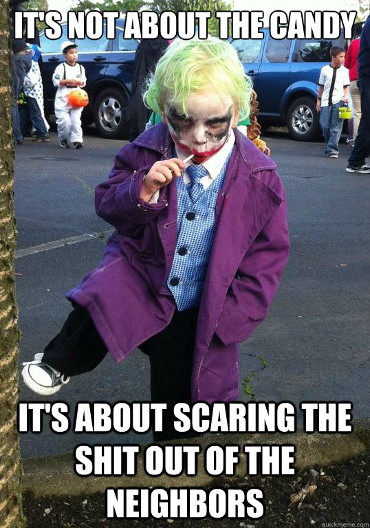 its not about the candy its about scaring the shit out of  - Joker kid