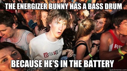 the energizer bunny has a bass drum because hes in the batt - Sudden Clarity Clarence