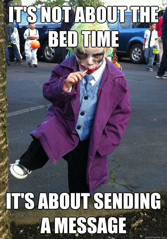 its not about the bed time its about sending a message  - Joker kid