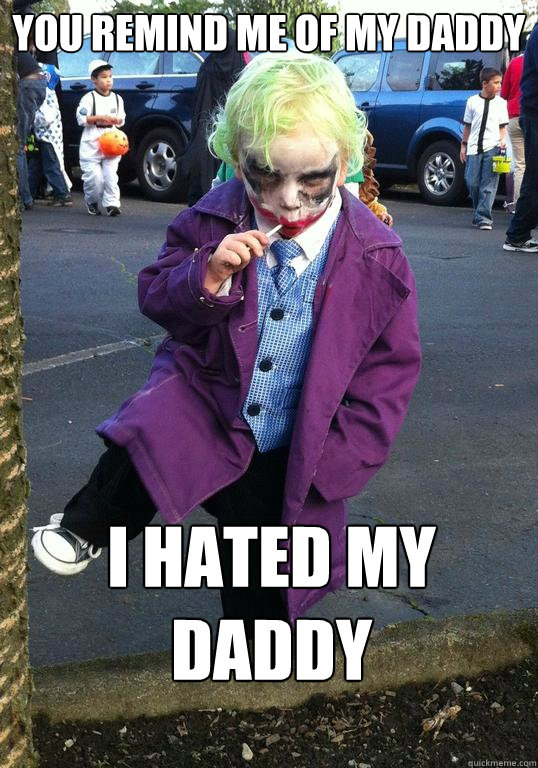 you remind me of my daddy i hated my daddy - Joker kid