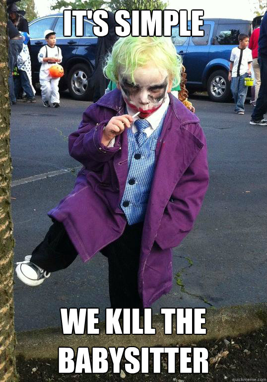 its simple we kill the babysitter - Joker kid