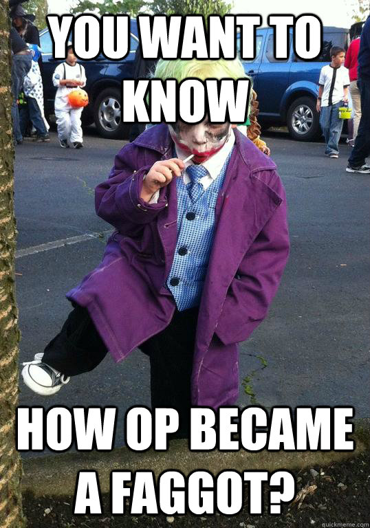 you want to know how op became a faggot - Joker kid