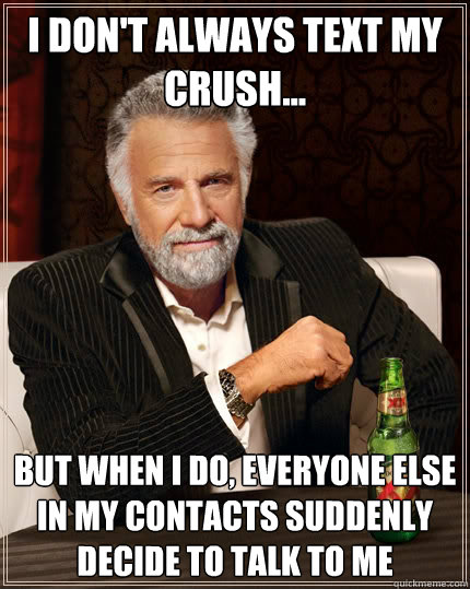 i dont always text my crush but when i do everyone else - The Most Interesting Man In The World