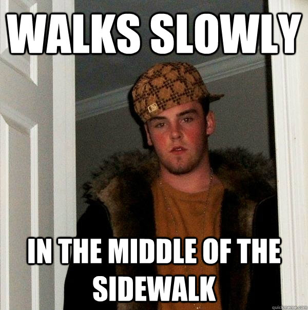 walks slowly in the middle of the sidewalk - Scumbag Steve