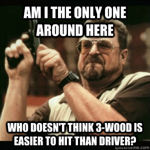 am i the only one around here who doesnt think 3wood is ea - Am I The Only One Round Here