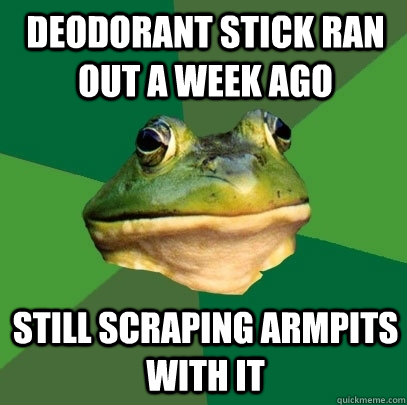 deodorant stick ran out a week ago still scraping armpits wi - Foul Bachelor Frog