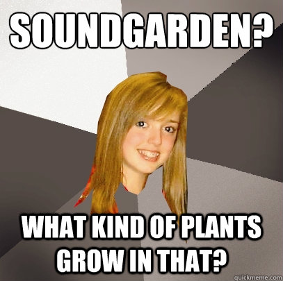 soundgarden what kind of plants grow in that - Musically Oblivious 8th Grader