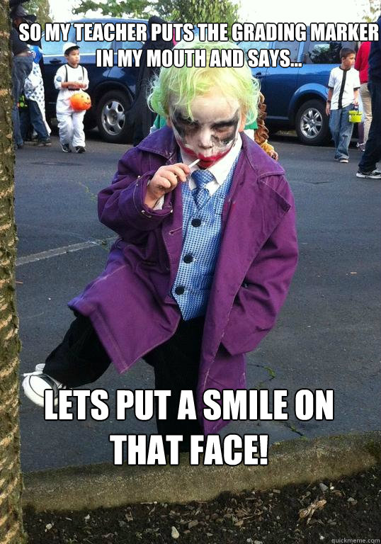 so my teacher puts the grading marker in my mouth and says - Joker kid