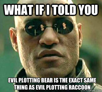 what if i told you evil plotting bear is the exact same thin - Matrix Morpheus