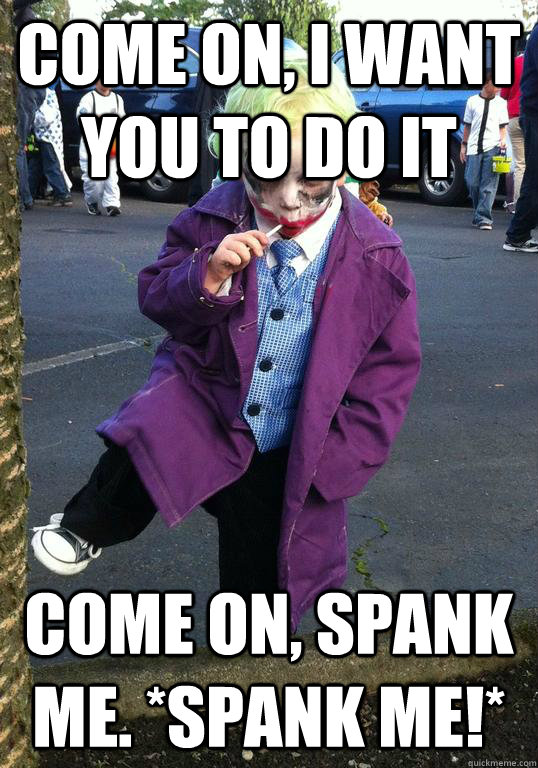 come on i want you to do it come on spank me spank me  - Joker kid