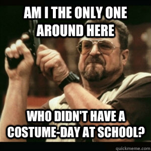 am i the only one around here who didnt have a costumeday  - AM I THE ONLY ONE AROUND HERE