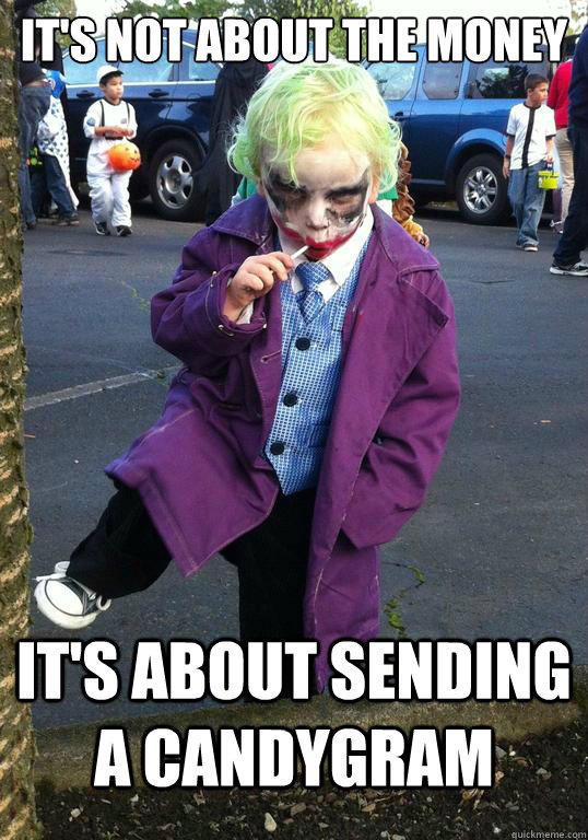 its not about the money its about sending a candygram - Joker kid