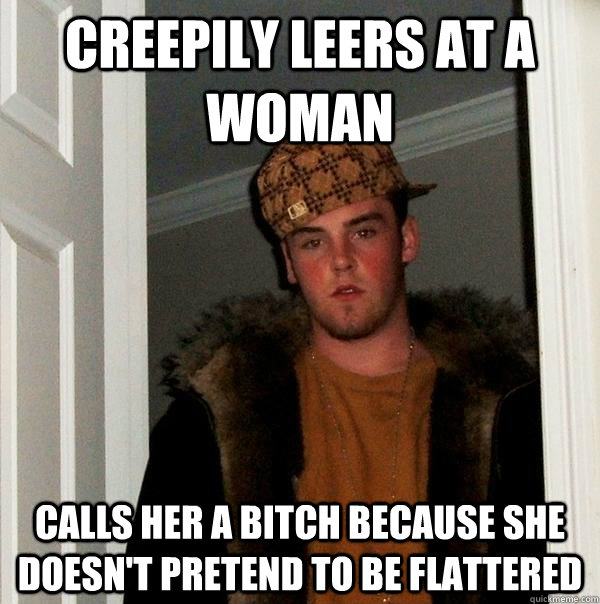 creepily leers at a woman calls her a bitch because she does - Scumbag Steve