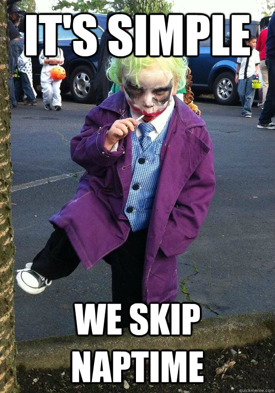 its simple we skip naptime - Joker kid