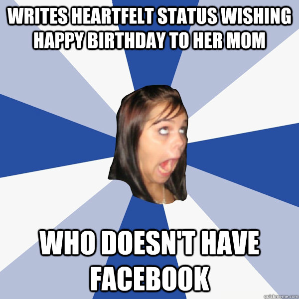 writes heartfelt status wishing happy birthday to her mom wh - Annoying Facebook Girl