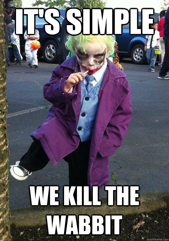 its simple we kill the wabbit - Joker kid