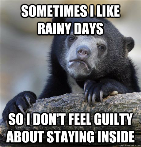 sometimes i like rainy days so i dont feel guilty about sta - Confession Bear