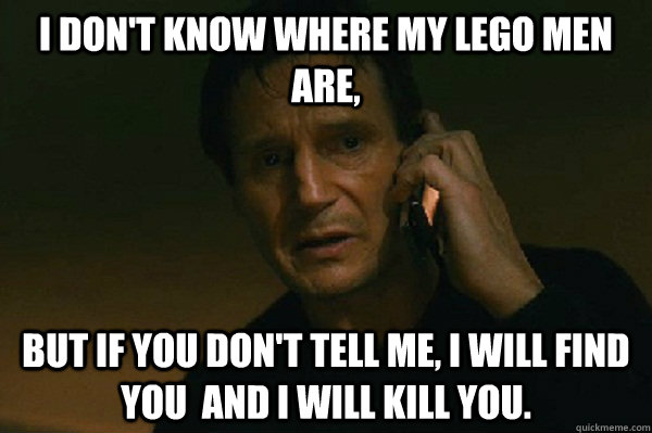 i dont know where my lego men are but if you dont tell me - Liam Neeson Taken