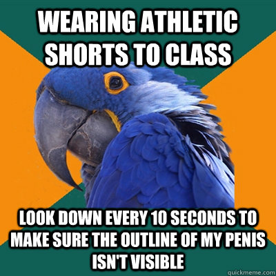 wearing athletic shorts to class look down every 10 seconds  - Paranoid Parrot