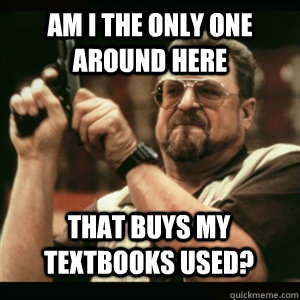 am i the only one around here that buys my textbooks used - AM I THE ONLY ONE AROUND HERE