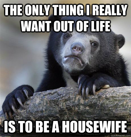 the only thing i really want out of life is to be a housewif - Confession Bear