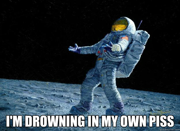 im drowning in my own piss - DIstraught Astronaut